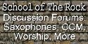 School Of the Rock Discussion Forums:  Saxophones, Christian Music, Worship, Things to Think About, and More.